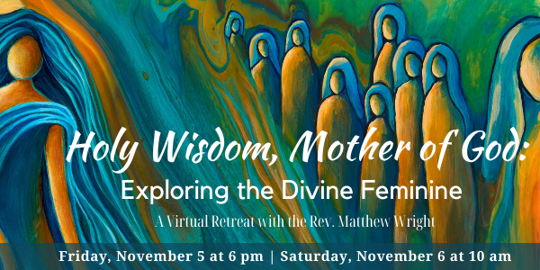 Holy Wisdom, Mother of God: Exploring the Divine Feminine - A Virtual Retreat with the Rev. Matthew Wright